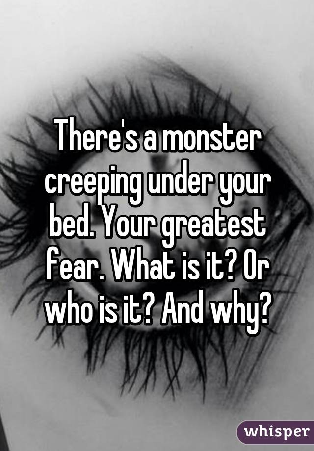 Thereu0027s A Monster Creeping Under Your Bed. Your Greatest Fear. What Is It?  Or Who Is It?  What Is Your Greatest Fear