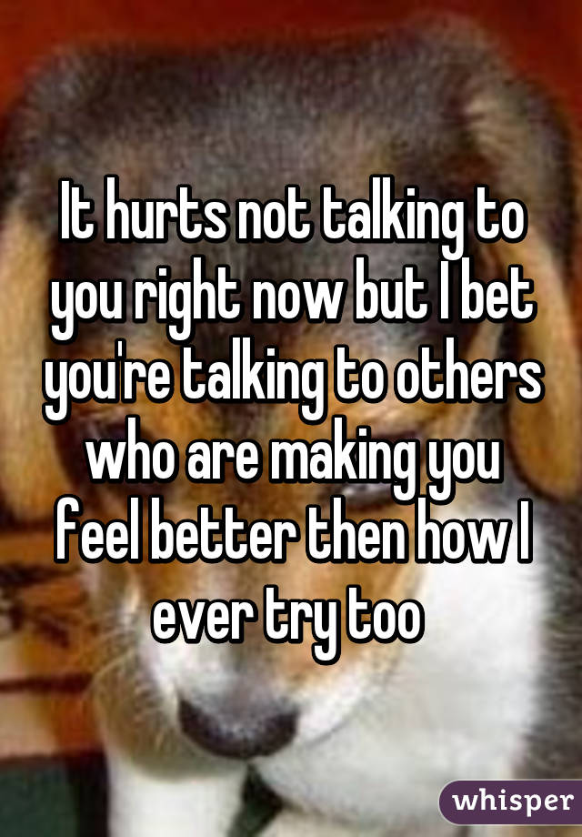 It hurts not talking to you right now but I bet you're talking to others who are making you feel better then how I ever try too