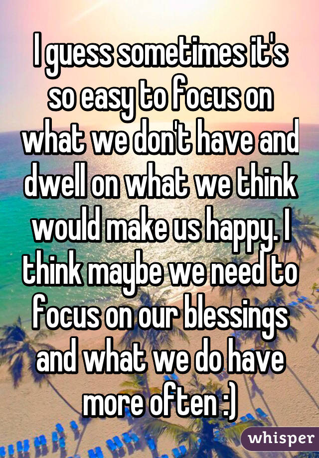 I guess sometimes it's so easy to focus on what we don't have and dwell on what we think would make us happy. I think maybe we need to focus on our blessings and what we do have more often :)
