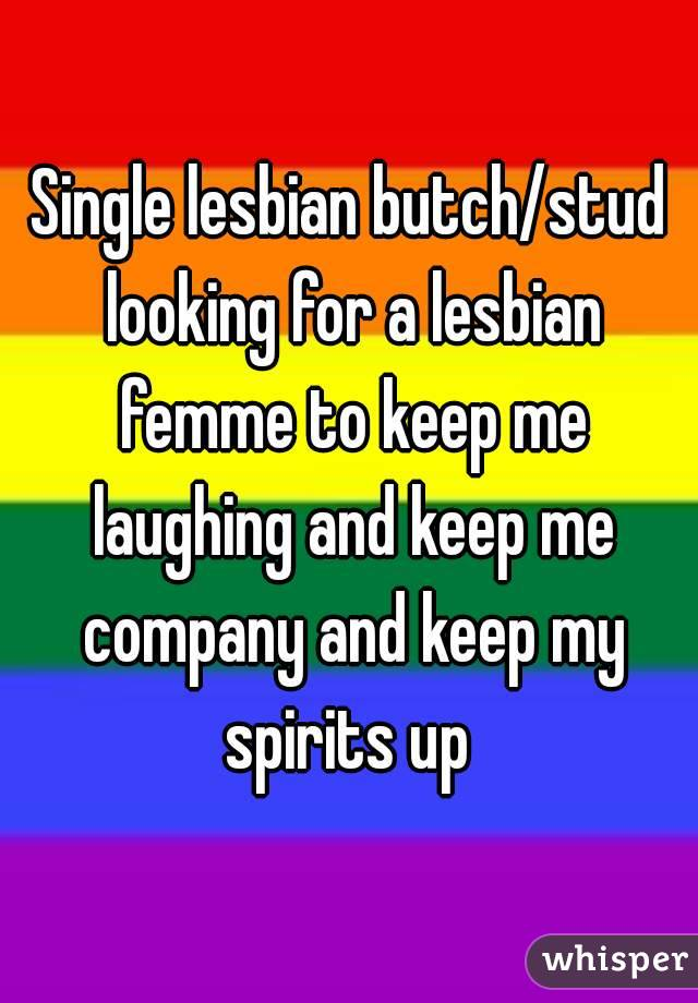 Single lesbian butch/stud looking for a lesbian femme to keep me laughing and keep me company and keep my spirits up