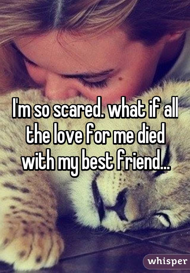 I'm so scared. what if all the love for me died with my best friend...