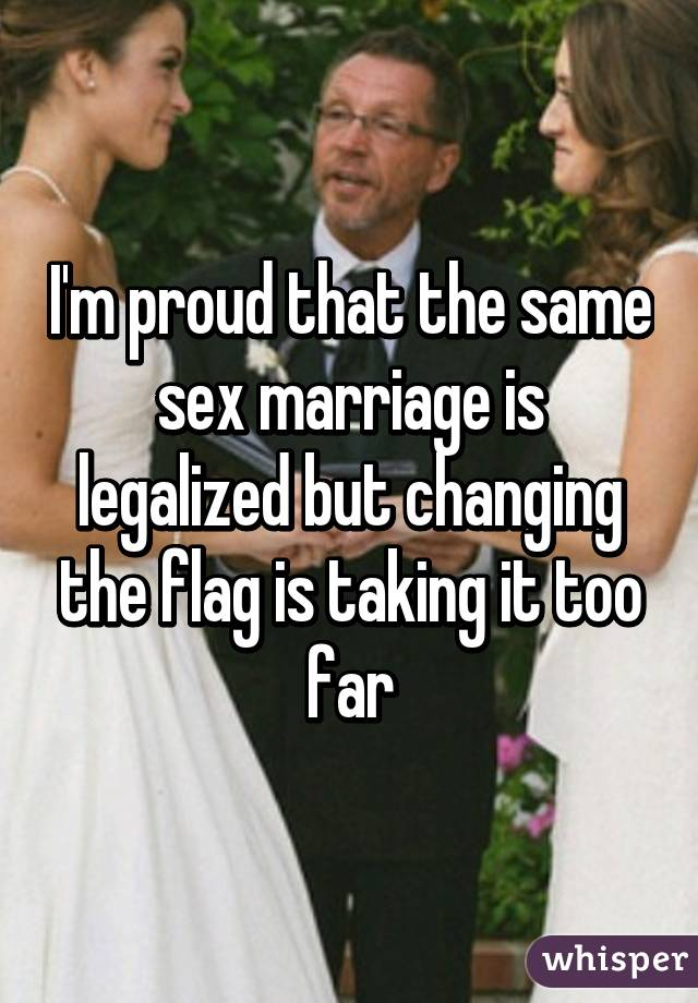 I'm proud that the same sex marriage is legalized but changing the flag is taking it too far
