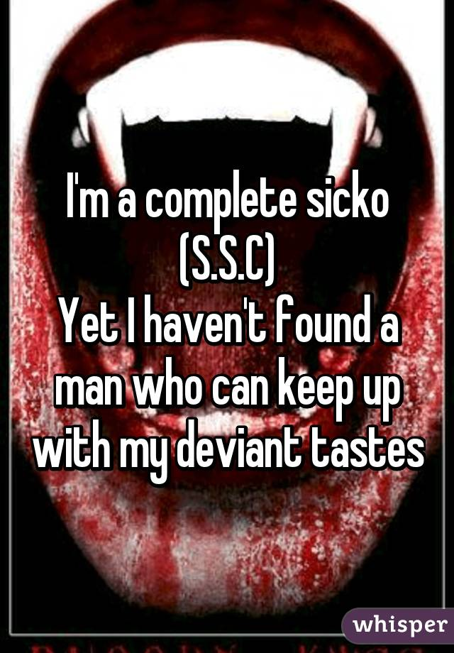 I'm a complete sicko (S.S.C) Yet I haven't found a man who can keep up with my deviant tastes