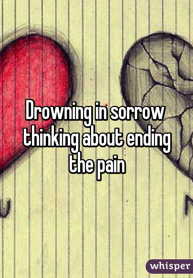 Drowning in sorrow  thinking about ending the pain