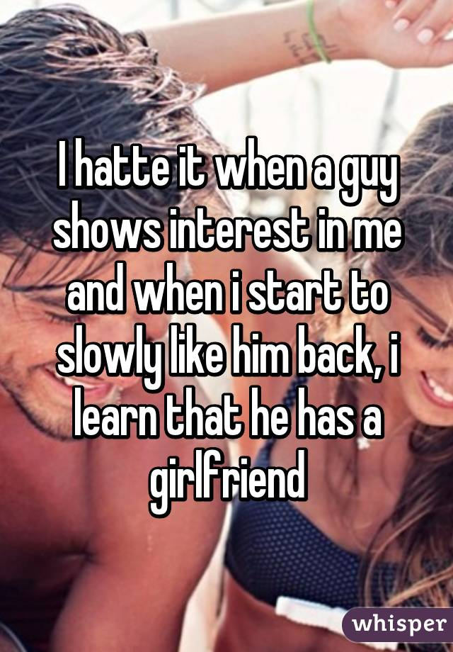 I hatte it when a guy shows interest in me and when i start to slowly like him back, i learn that he has a girlfriend