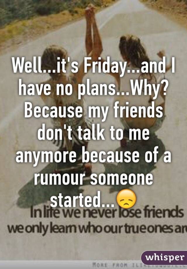 Well...it's Friday...and I have no plans...Why? Because my friends don't talk to me anymore because of a rumour someone started...😞