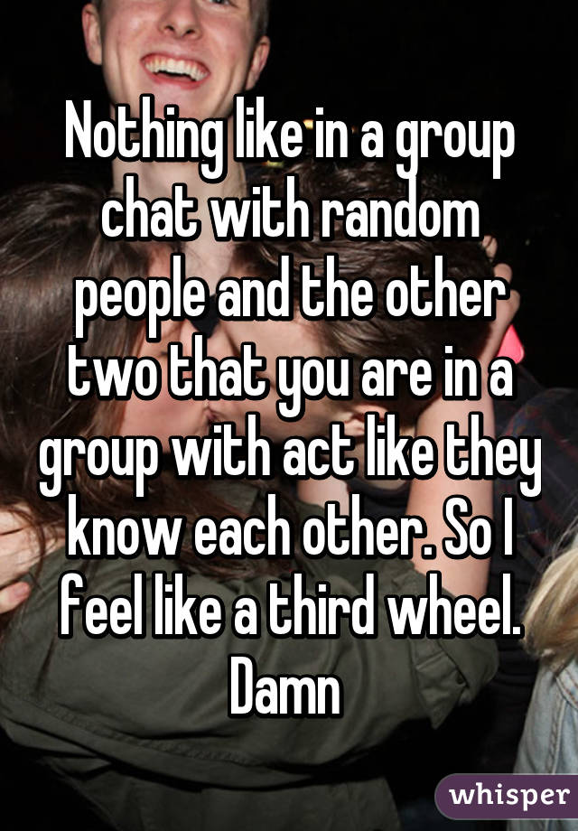 Nothing like in a group chat with random people and the other two that you are in a group with act like they know each other. So I feel like a third wheel. Damn