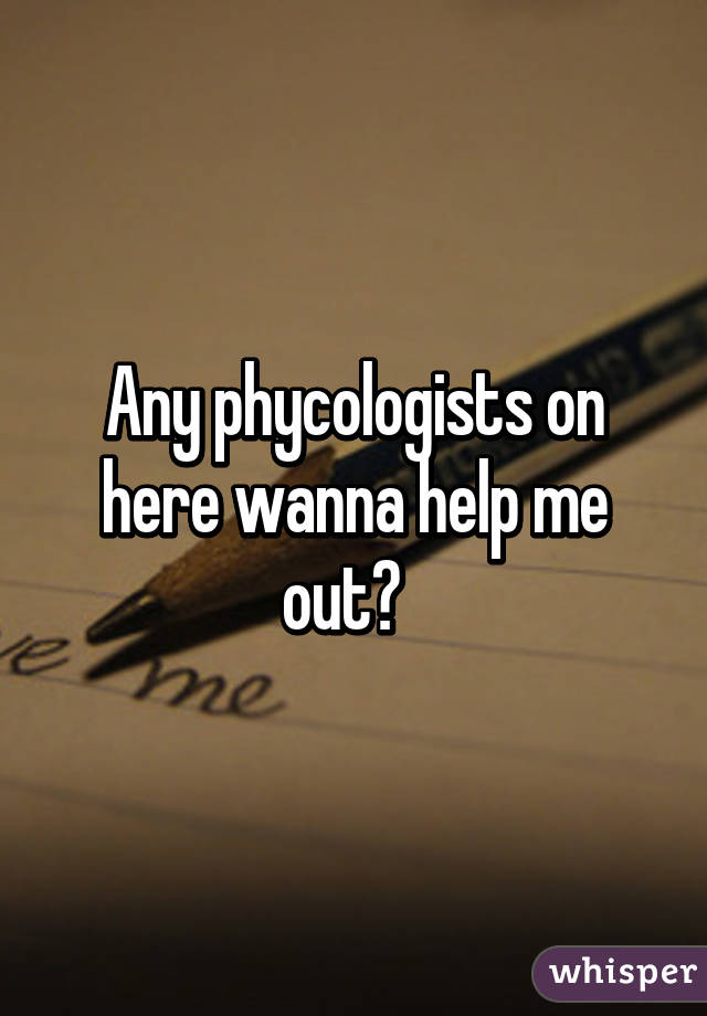 Any phycologists on here wanna help me out?