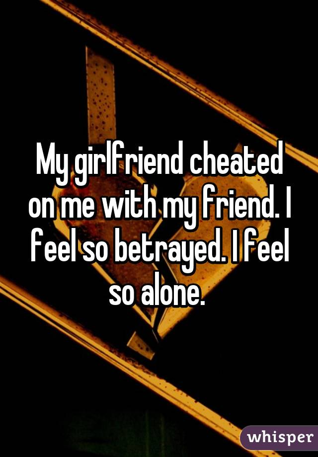 My girlfriend cheated on me with my friend. I feel so betrayed. I feel so alone.