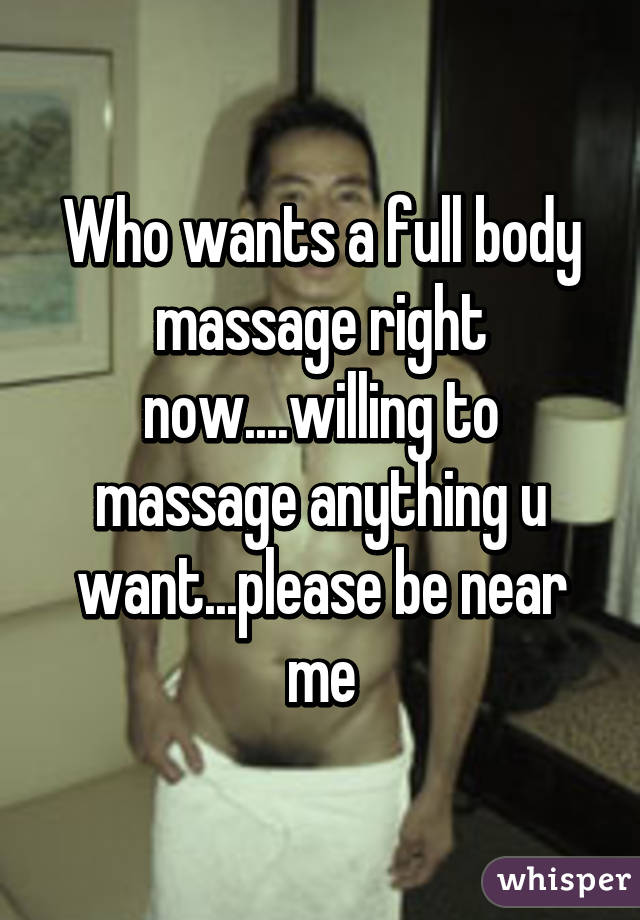 Who wants a full body massage right now....willing to massage anything u want...please be near me