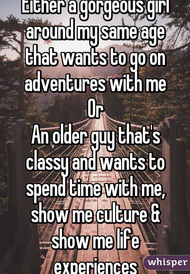 Either a gorgeous girl around my same age that wants to go on adventures with me Or An older guy that's classy and wants to spend time with me, show me culture & show me life experiences
