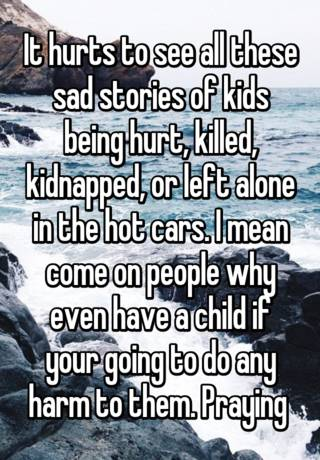 It hurts to see all these sad stories of kids being hurt, killed