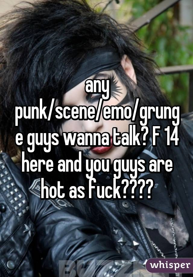 any punk/scene/emo/grunge guys wanna talk? F 14 here and you guys are hot as fuck😍😍💦💦