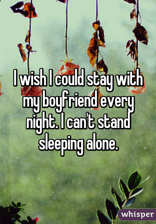 I wish I could stay with my boyfriend every night. I can't stand sleeping alone.