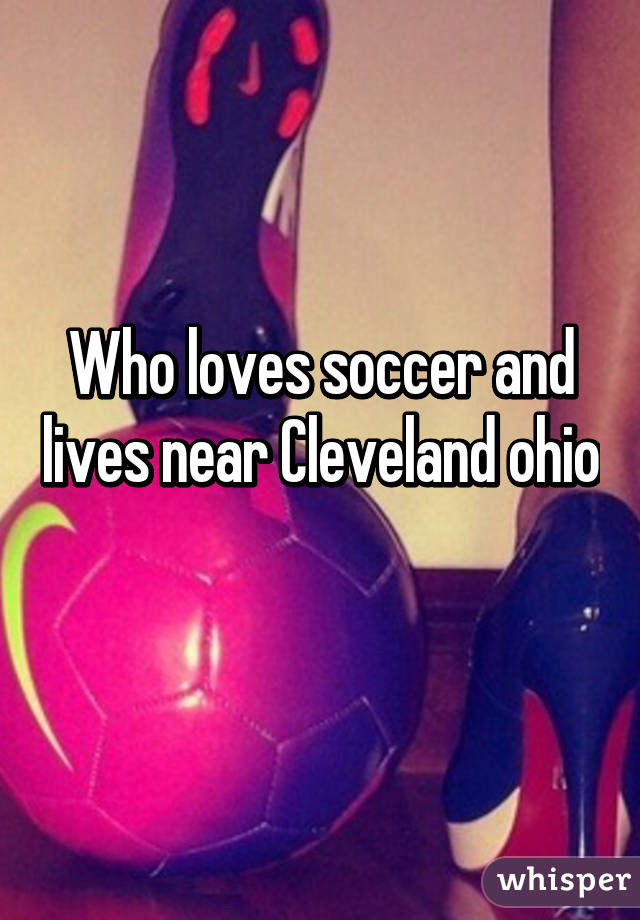 Who loves soccer and lives near Cleveland ohio