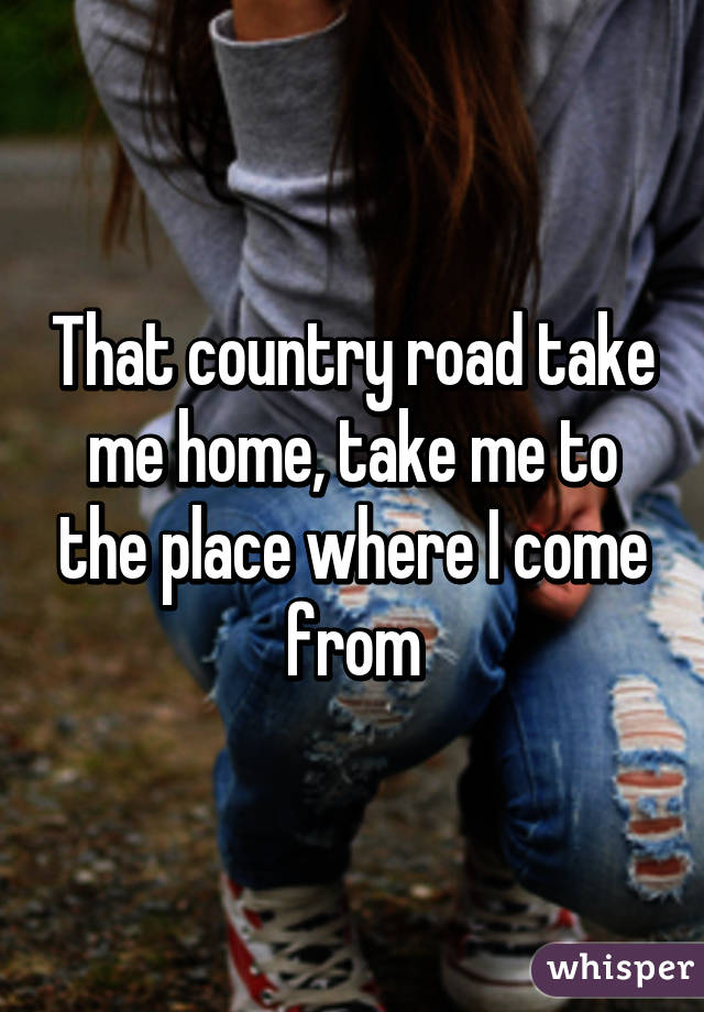 That country road take me home, take me to the place where I come from