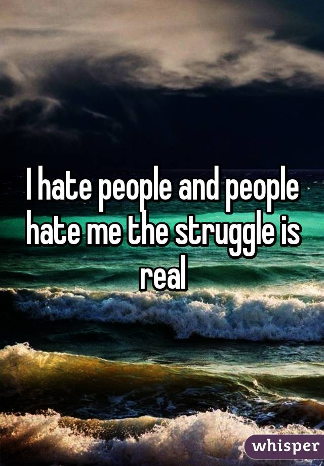 I hate people and people hate me the struggle is real