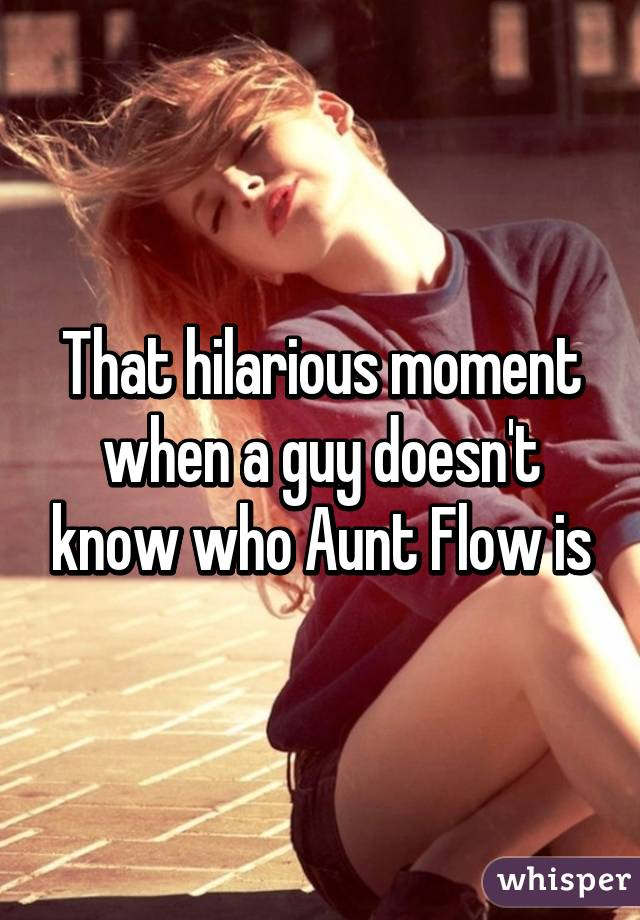 That hilarious moment when a guy doesn't know who Aunt Flow is