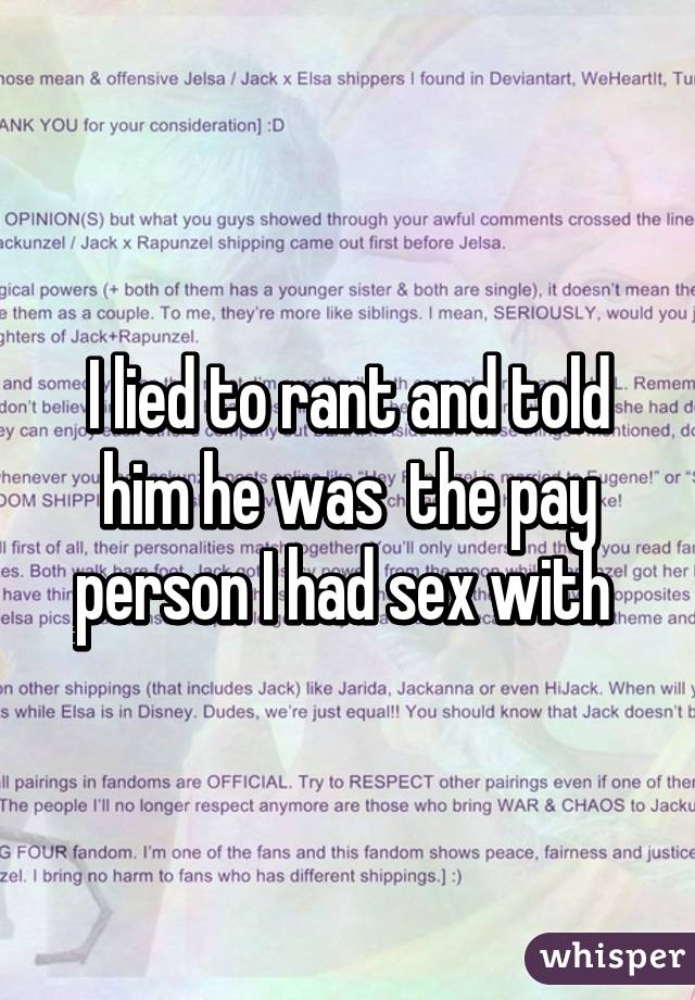 I lied to rant and told him he was  the pay person I had sex with