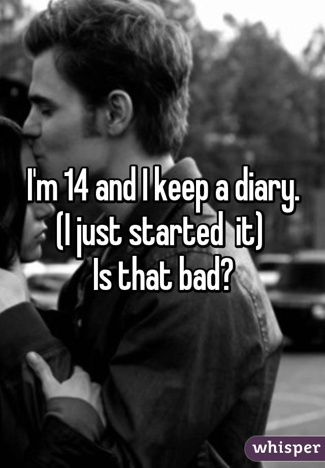I'm 14 and I keep a diary. (I just started  it)  Is that bad?