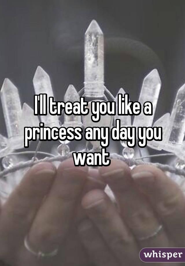I'll treat you like a princess any day you want