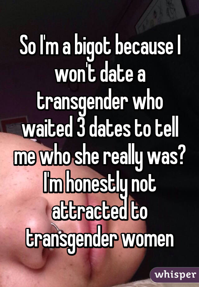 So I'm a bigot because I won't date a transgender who waited 3 dates to tell me who she really was? I'm honestly not attracted to transgender women