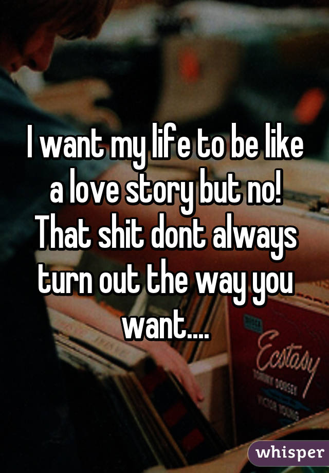 I want my life to be like a love story but no! That shit dont always turn out the way you want....
