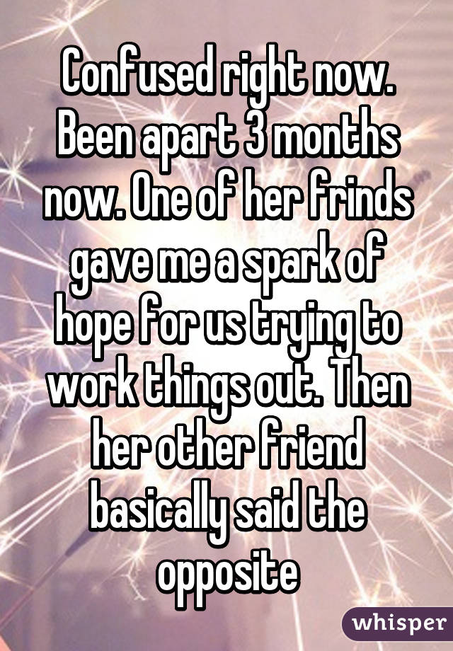 Confused right now. Been apart 3 months now. One of her frinds gave me a spark of hope for us trying to work things out. Then her other friend basically said the opposite