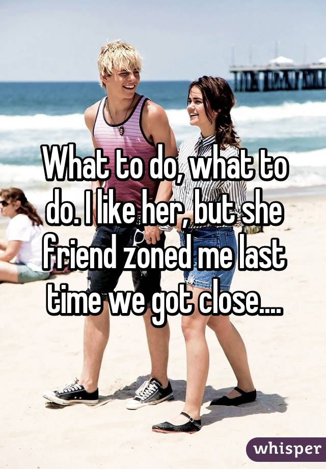 What to do, what to do. I like her, but she friend zoned me last time we got close....
