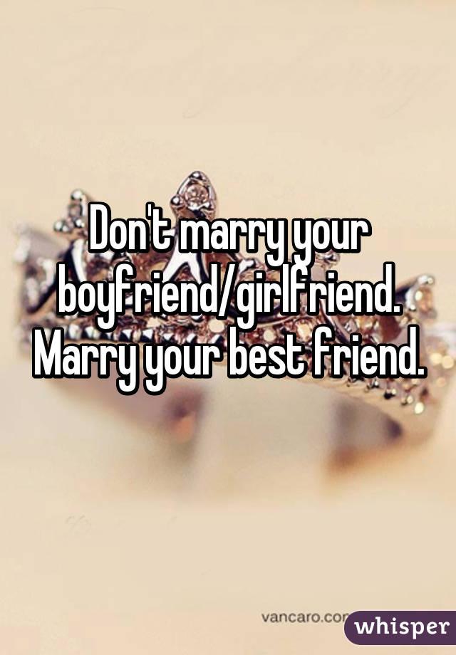 Don't marry your boyfriend/girlfriend. Marry your best friend.
