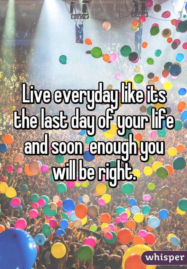 Live everyday like its the last day of your life and soon  enough you will be right.