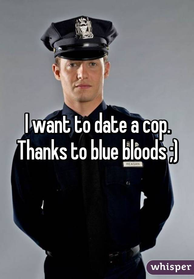 I want to date a cop. Thanks to blue bloods ;)