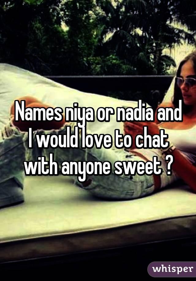 Names niya or nadia and I would love to chat with anyone sweet 😂
