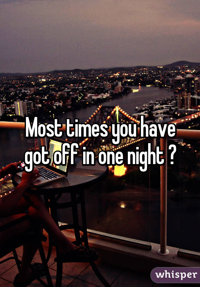 Most times you have got off in one night ?