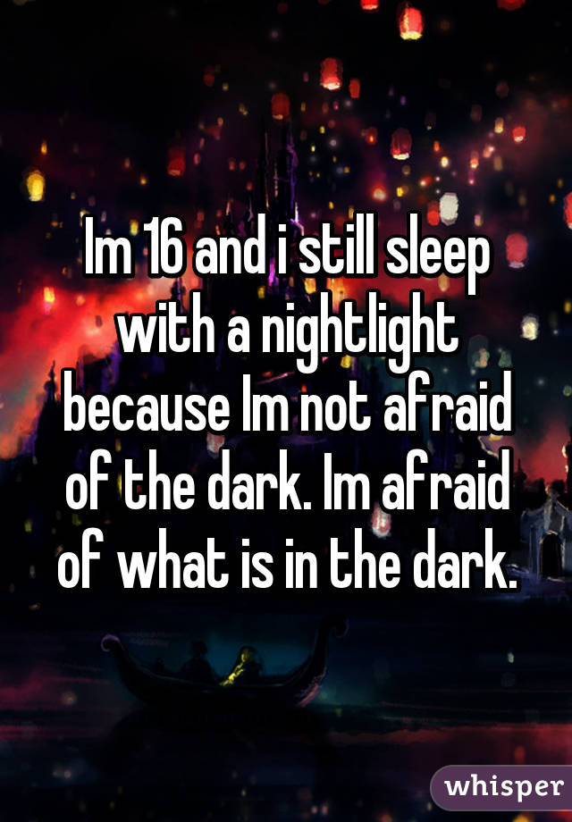 Im 16 and i still sleep with a nightlight because Im not afraid of the dark. Im afraid of what is in the dark.