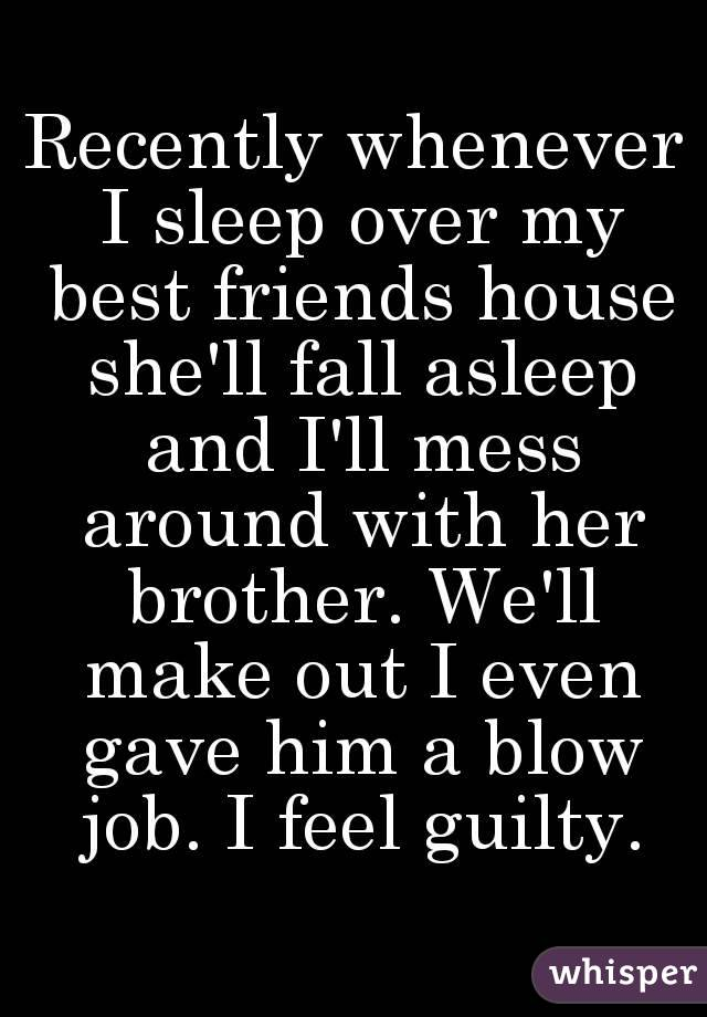 Recently whenever I sleep over my best friends house she'll fall asleep and I'll mess around with her brother. We'll make out I even gave him a blow job. I feel guilty.