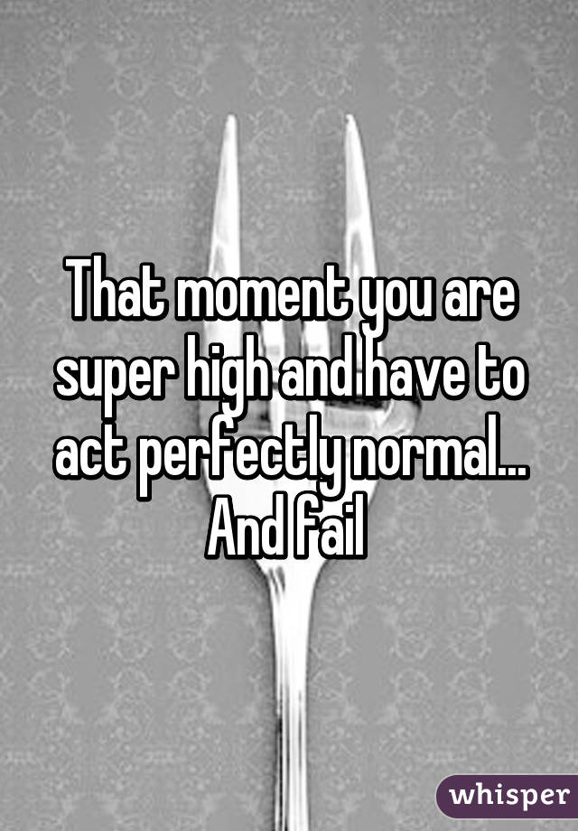 That moment you are super high and have to act perfectly normal... And fail