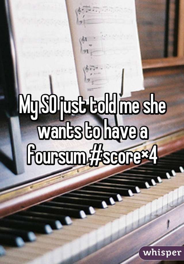 My SO just told me she wants to have a foursum #score×4