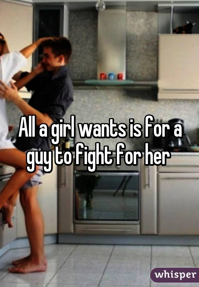 All a girl wants is for a guy to fight for her