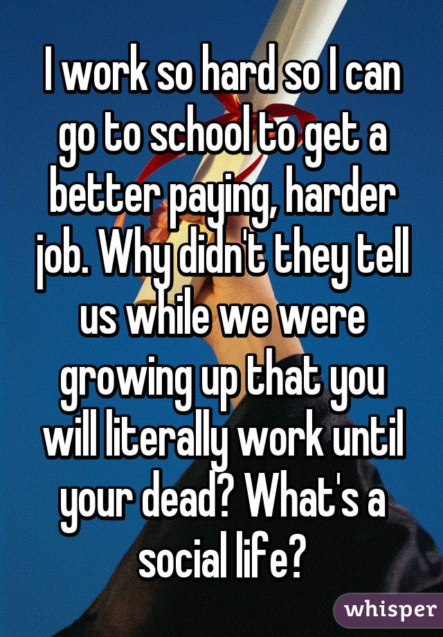 I work so hard so I can go to school to get a better paying, harder job. Why didn't they tell us while we were growing up that you will literally work until your dead? What's a social life?