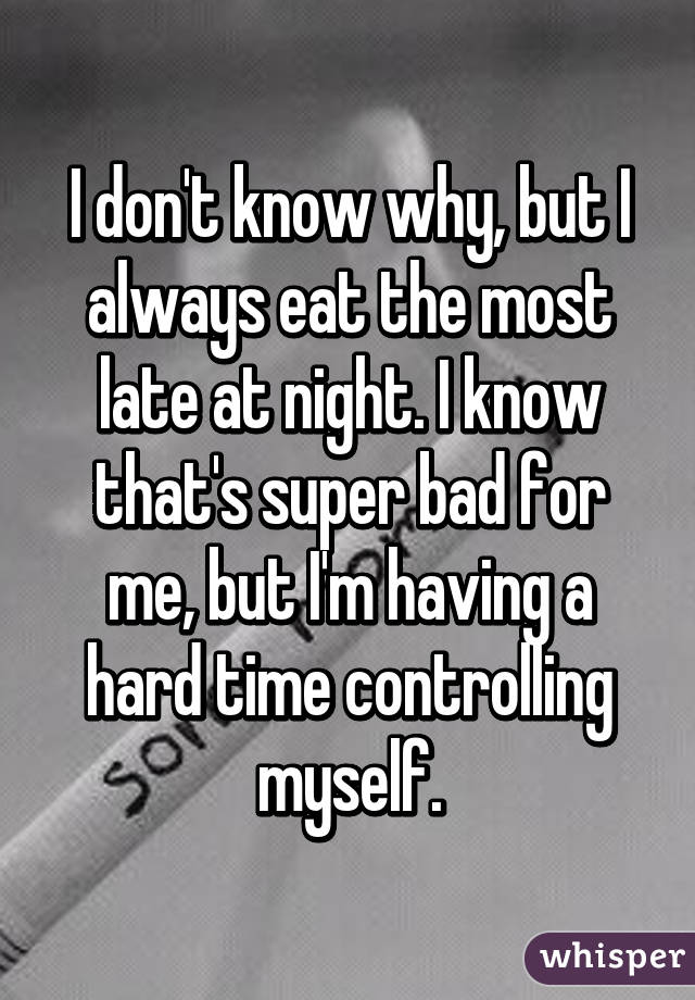 I don't know why, but I always eat the most late at night. I know that's super bad for me, but I'm having a hard time controlling myself.