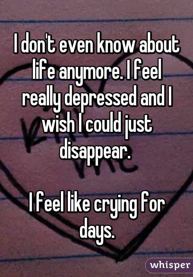 I don't even know about life anymore. I feel really depressed and I wish I could just disappear.   I feel like crying for days.