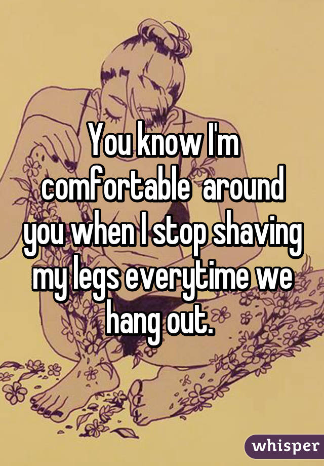 You know I'm comfortable  around you when I stop shaving my legs everytime we hang out.