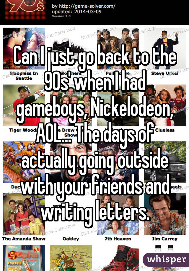 Can I just go back to the 90s' when I had gameboys, Nickelodeon, AOL