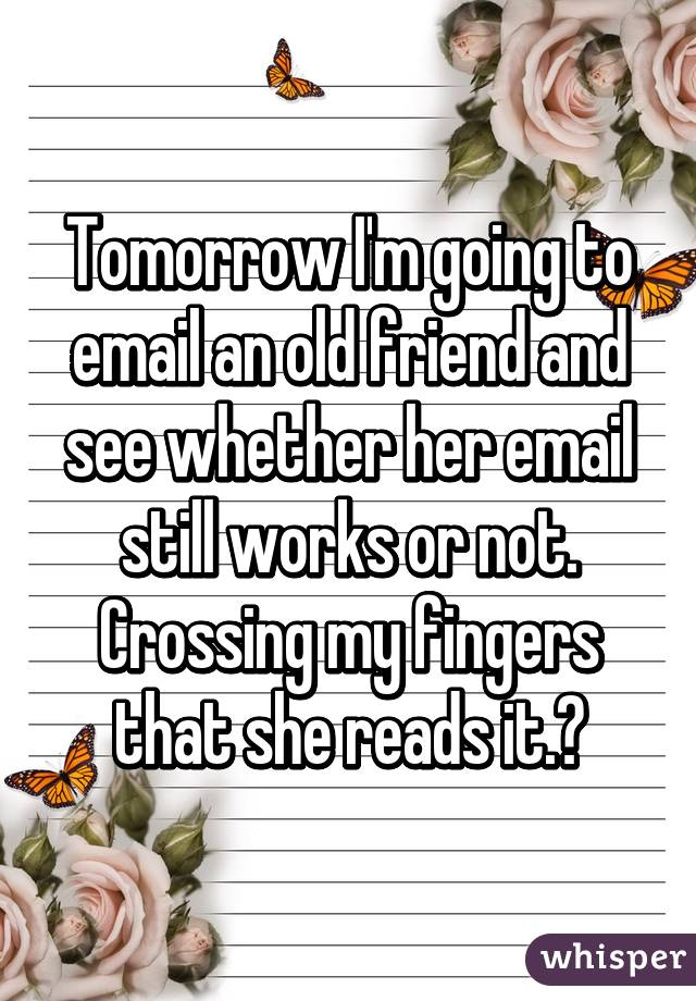 Tomorrow I'm going to email an old friend and see whether her email still works or not. Crossing my fingers that she reads it.🙈