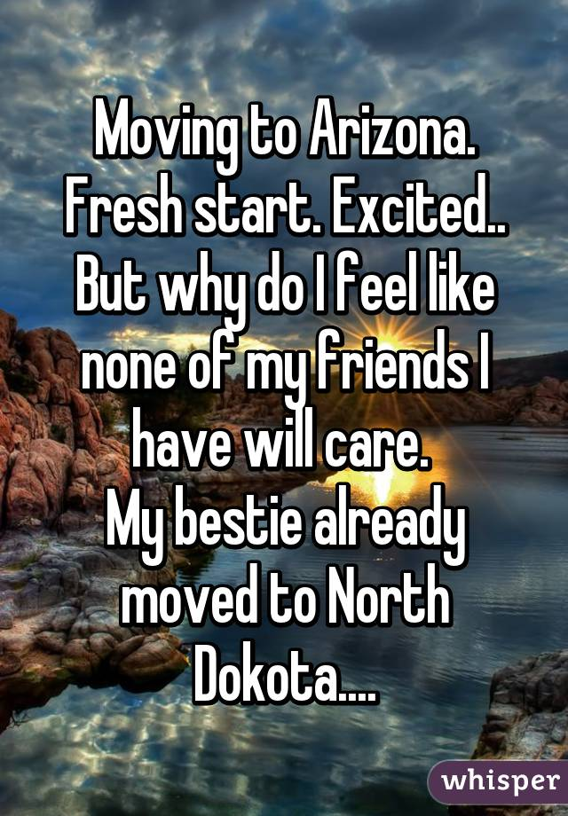 Moving to Arizona. Fresh start. Excited.. But why do I feel like none of my friends I have will care.  My bestie already moved to North Dokota....