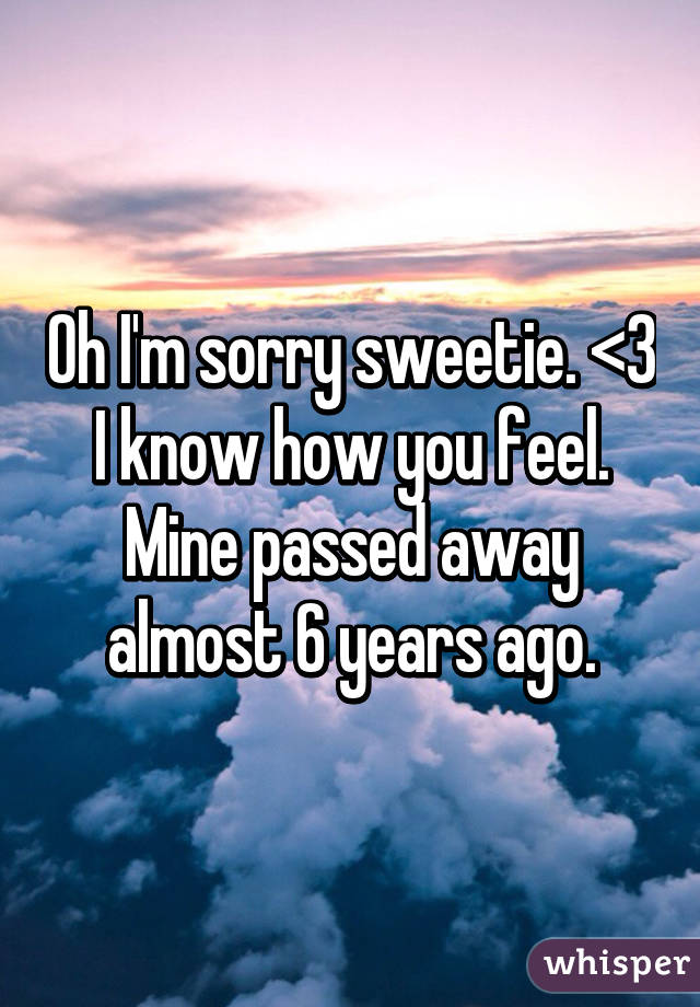 Oh I'm sorry sweetie. <\3 I know how you feel. Mine passed away almost 6 years ago.