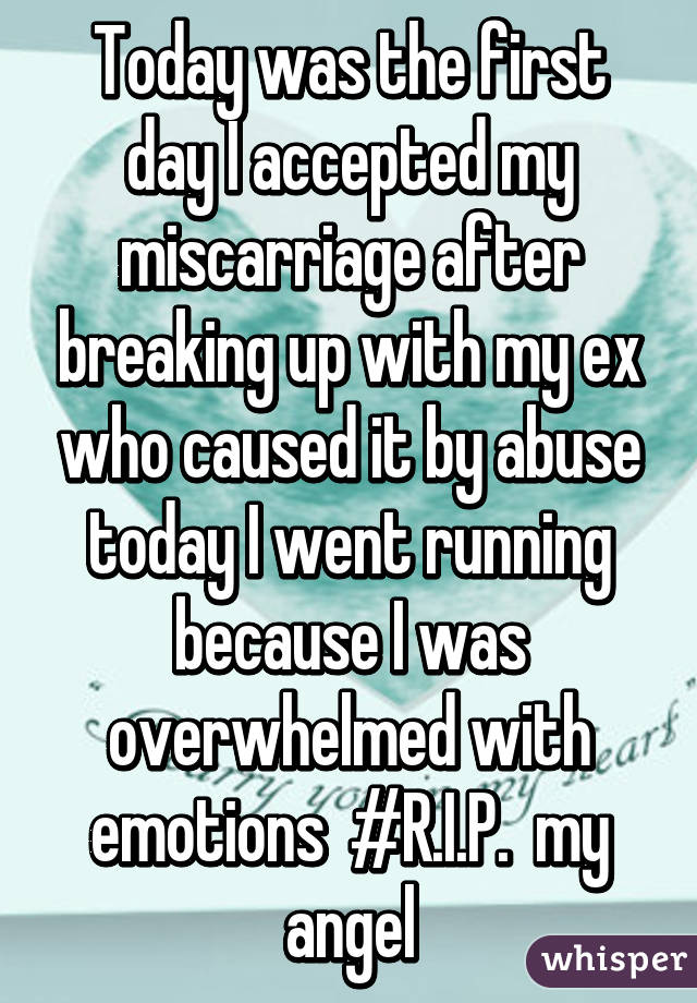 Today was the first day I accepted my miscarriage after breaking up with my ex who caused it by abuse today I went running because I was overwhelmed with emotions  #R.I.P.  my angel