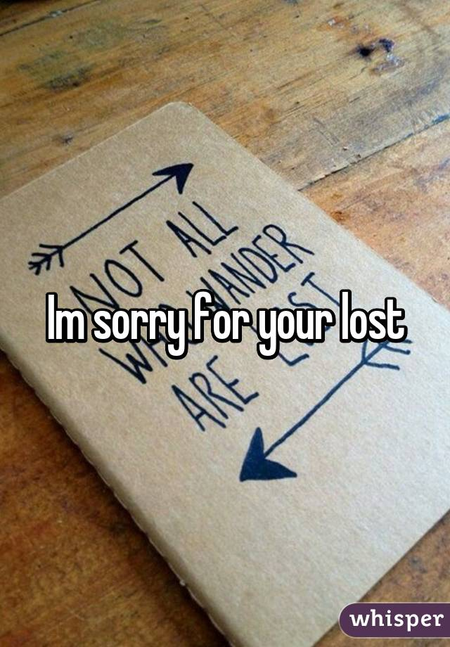 Im sorry for your lost