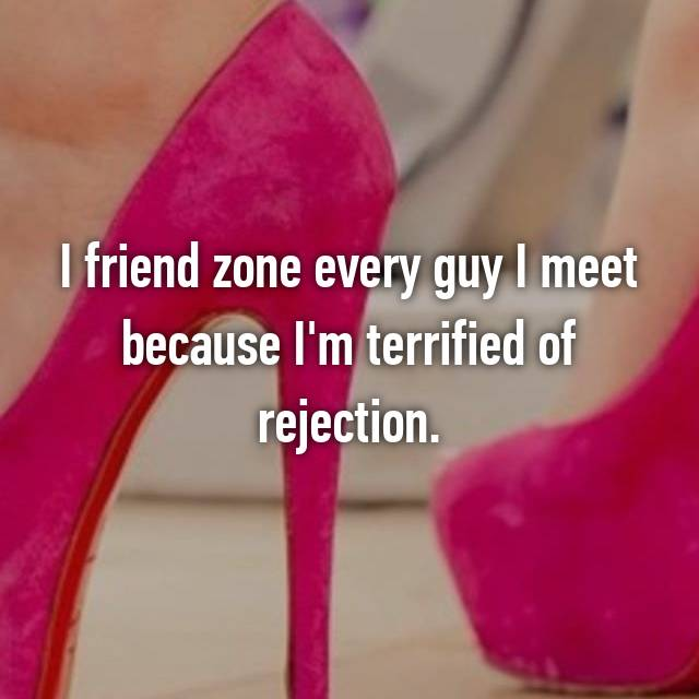 I friend zone every guy I meet because I'm terrified of rejection.